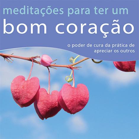 Meditações para ter um Bom Coração - O Poder de Cura da Prática de Apreciar os Outros