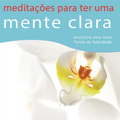 Meditações para ter uma Mente Clara - Encontre uma Nova Fonte de Felicidade.